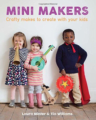 Book Review: Mini Makers- Crafty Makes to Create With your Kids by Laura Minter and Tia Williams